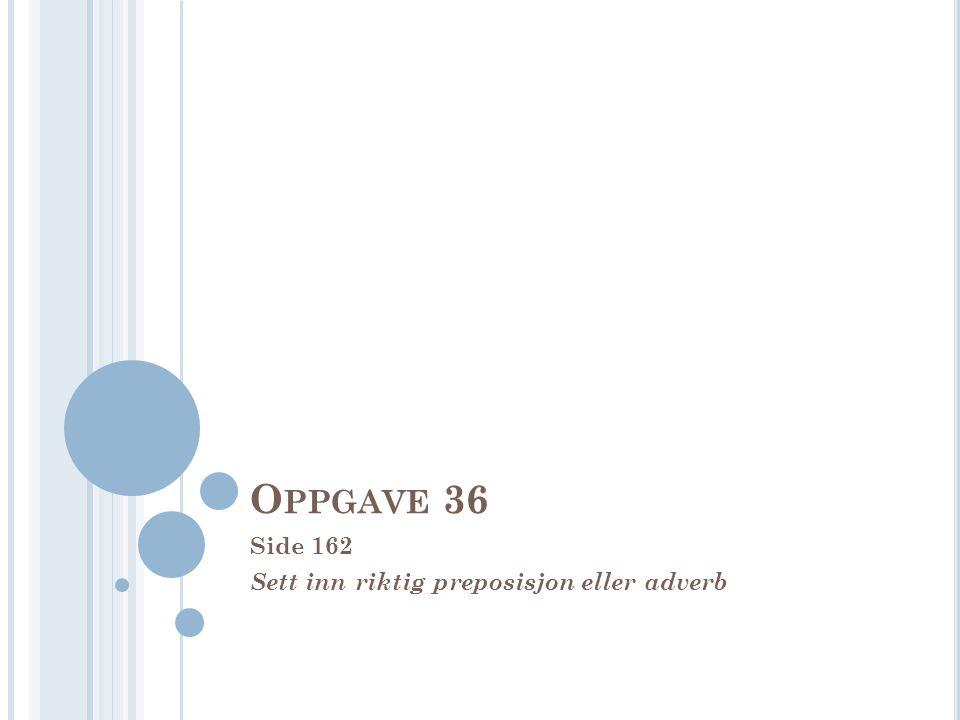 O PPGAVE 36 Side 162 Sett inn riktig preposisjon eller adverb