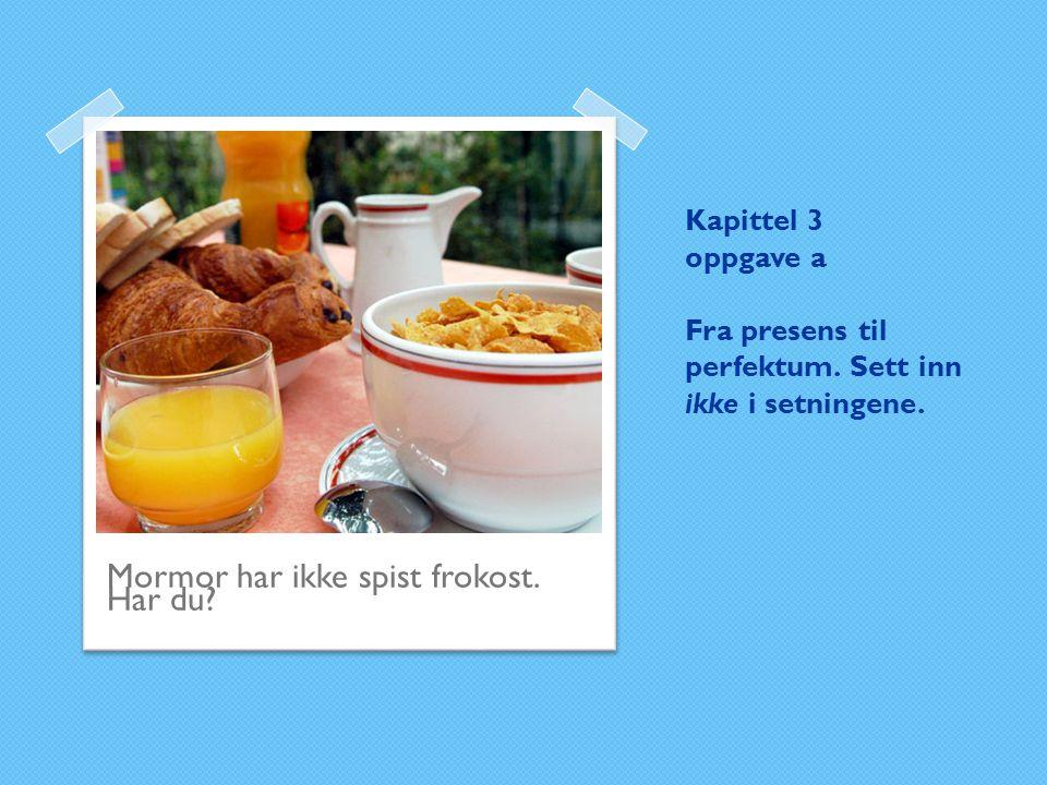 Kapittel 3 oppgave a Fra presens til perfektum. Sett inn ikke i setningene. Mormor har ikke spist frokost. Har du?