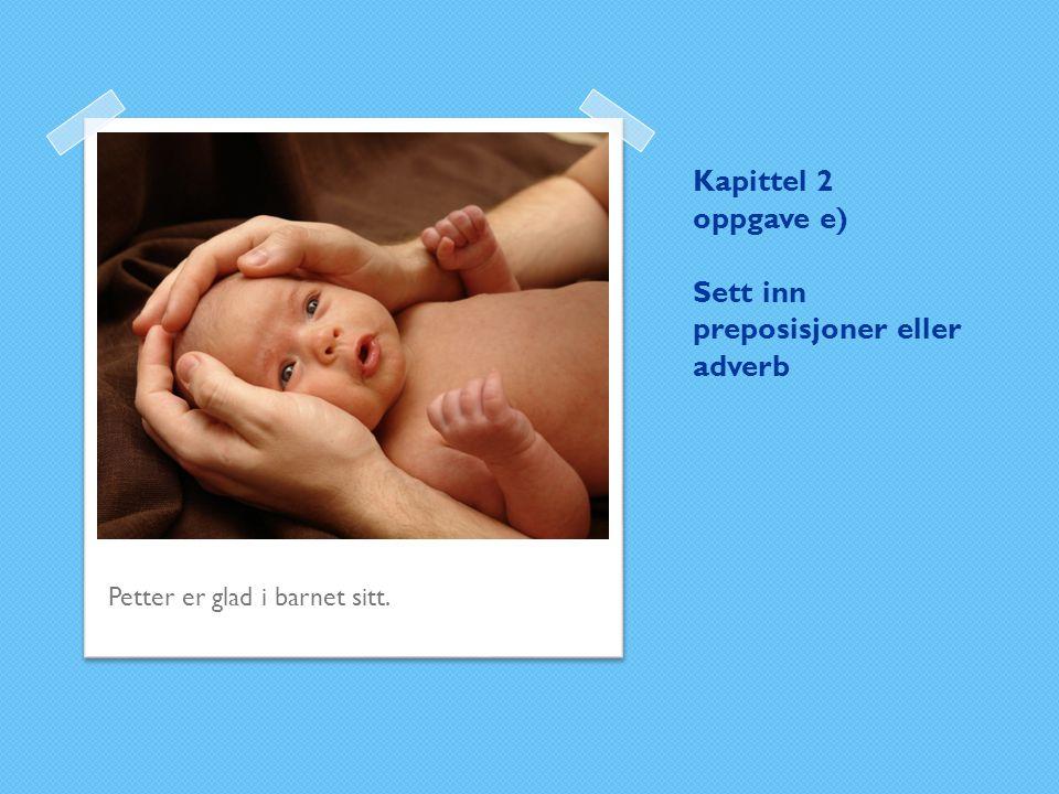 Kapittel 2 oppgave e) Sett inn preposisjoner eller adverb Petter er glad i barnet sitt.
