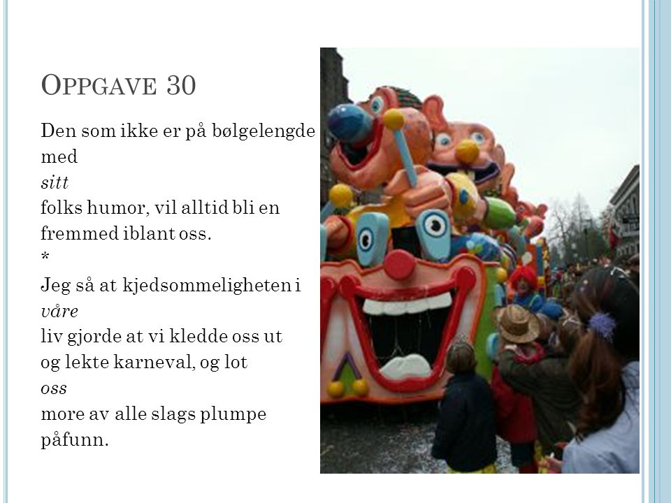 O PPGAVE 30 Den som ikke er på bølgelengde med sitt folks humor, vil alltid bli en fremmed iblant oss. * Jeg så at kjedsommeligheten i våre liv gjorde