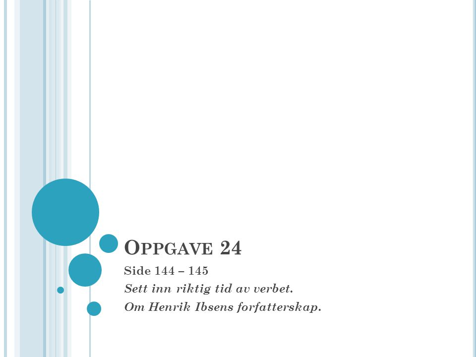 O PPGAVE 24 Side 144 – 145 Sett inn riktig tid av verbet. Om Henrik Ibsens forfatterskap.