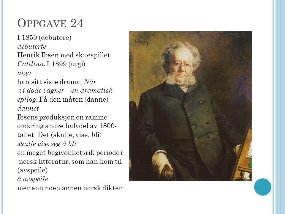 O PPGAVE 24 I 1850 (debutere) debuterte Henrik Ibsen med skuespillet Catilina. I 1899 (utgi) utga han sitt siste drama, Når vi døde vågner – en dramat