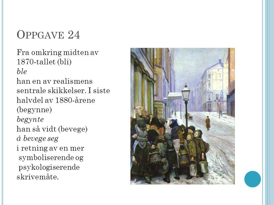 O PPGAVE 24 Fra omkring midten av 1870-tallet (bli) ble han en av realismens sentrale skikkelser. I siste halvdel av 1880-årene (begynne) begynte han