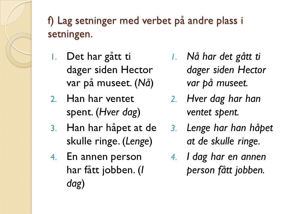 f) Lag setninger med verbet på andre plass i setningen. 1. Det har gått ti dager siden Hector var på museet. (Nå) 2. Han har ventet spent. (Hver dag)