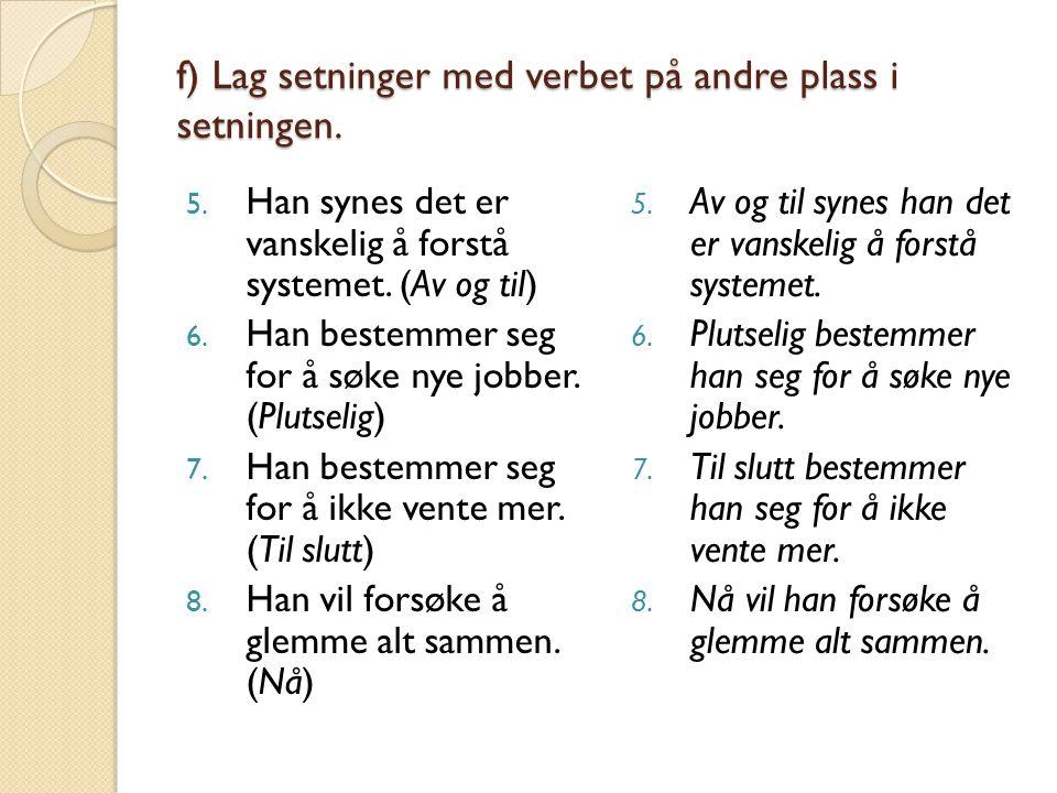 f) Lag setninger med verbet på andre plass i setningen. 5. Han synes det er vanskelig å forstå systemet. (Av og til) 6. Han bestemmer seg for å søke n