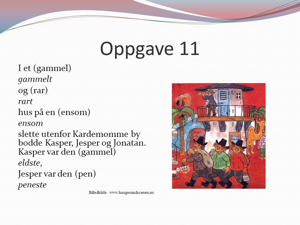 Oppgave 11 I et (gammel) gammelt og (rar) rart hus på en (ensom) ensom slette utenfor Kardemomme by bodde Kasper, Jesper og Jonatan. Kasper var den (g