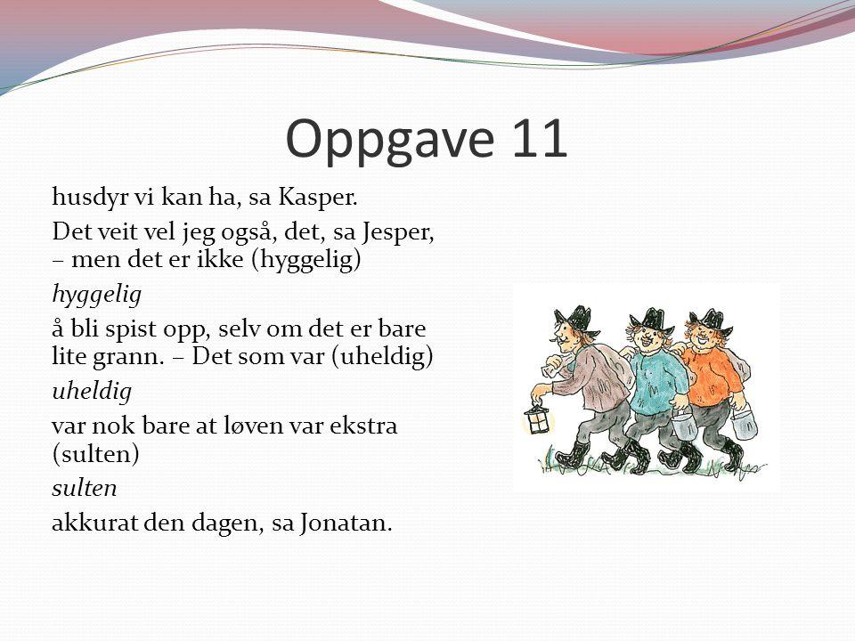 Oppgave 11 husdyr vi kan ha, sa Kasper. Det veit vel jeg også, det, sa Jesper, – men det er ikke (hyggelig) hyggelig å bli spist opp, selv om det er b