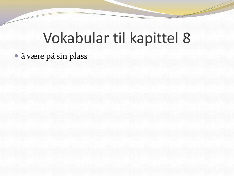 Vokabular til kapittel 8 å være på sin plass