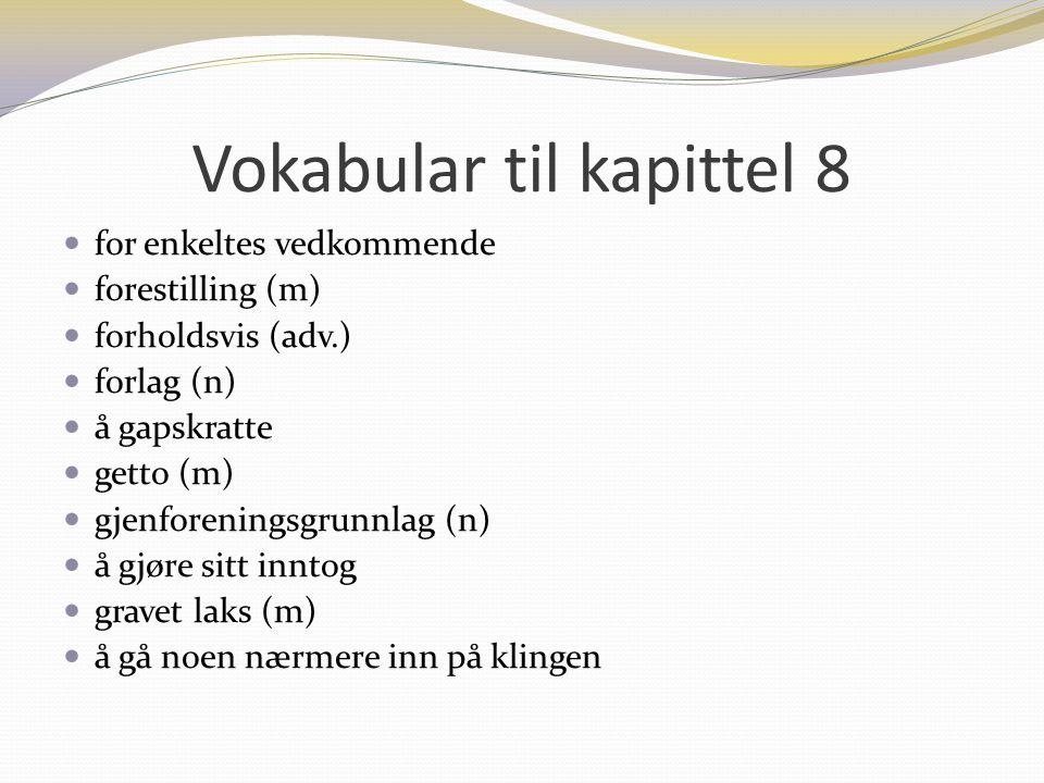 Vokabular til kapittel 8 for enkeltes vedkommende forestilling (m) forholdsvis (adv.) forlag (n) å gapskratte getto (m) gjenforeningsgrunnlag (n) å gj