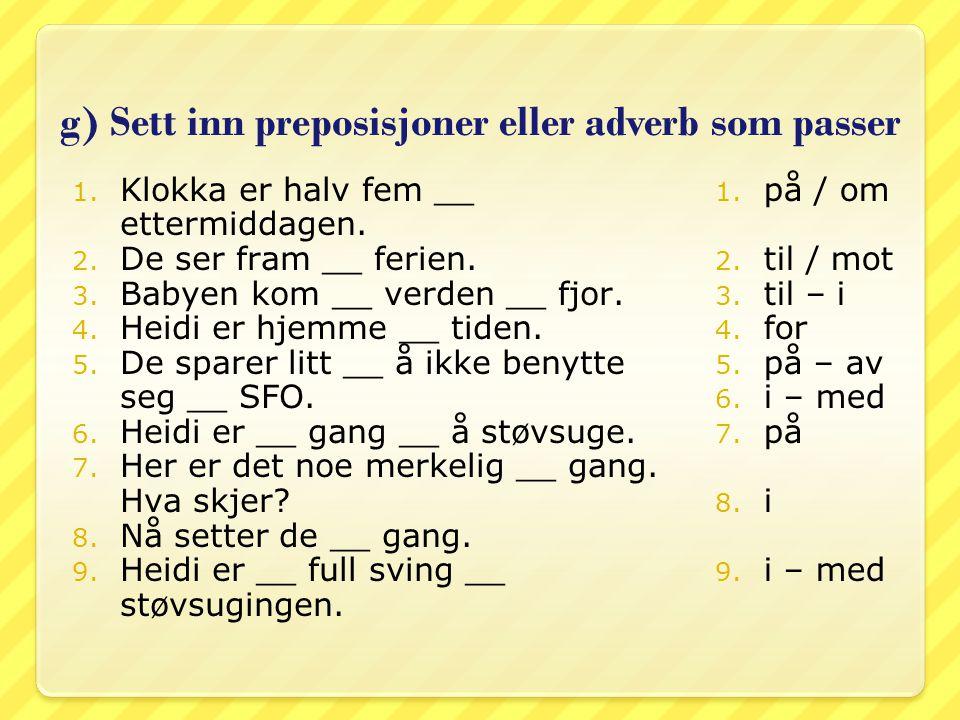 g) Sett inn preposisjoner eller adverb som passer 1. Klokka er halv fem __ ettermiddagen. 2. De ser fram __ ferien. 3. Babyen kom __ verden __ fjor. 4
