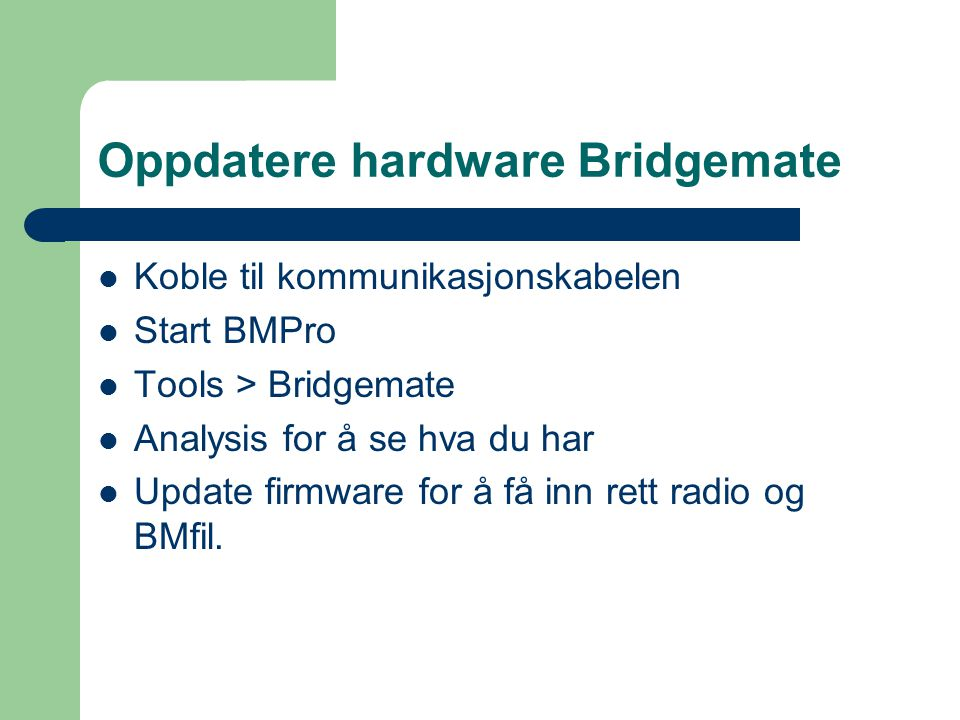 Oppdatere hardware Bridgemate Koble til kommunikasjonskabelen Start BMPro Tools > Bridgemate Analysis for å se hva du har Update firmware for å få inn rett radio og BMfil.