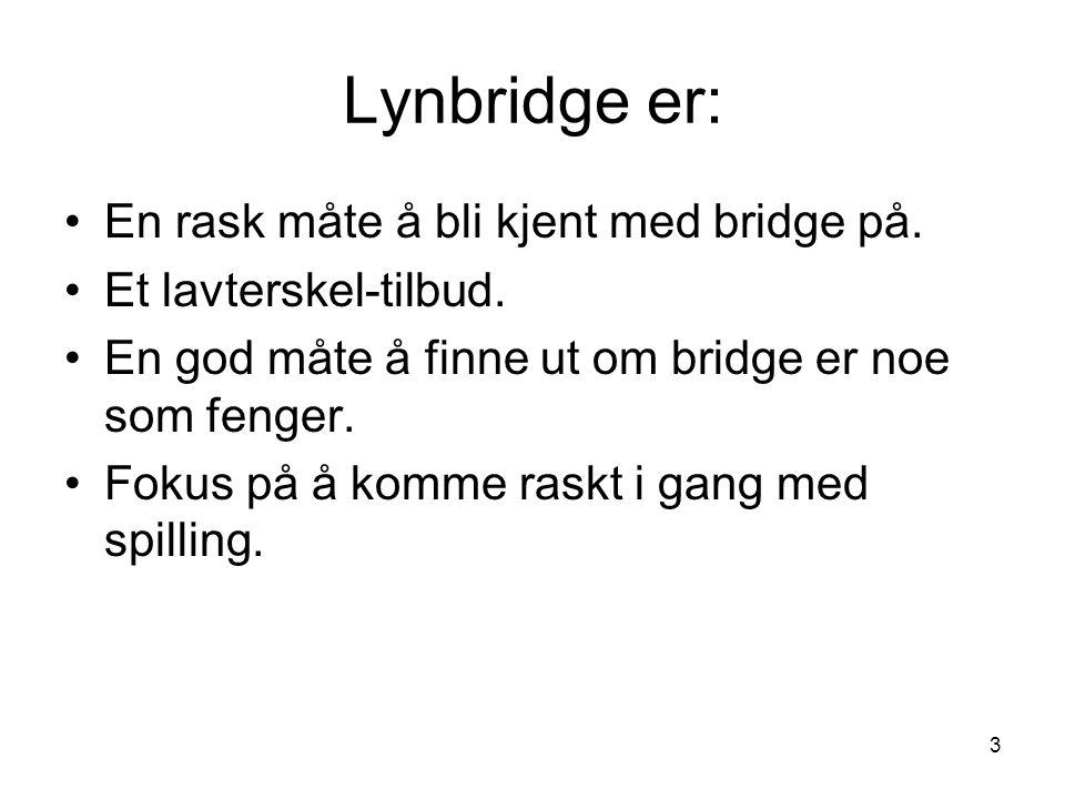 Lynbridge er: 3 En rask måte å bli kjent med bridge på. Et lavterskel-tilbud. En god måte å finne ut om bridge er noe som fenger. Fokus på å komme ras
