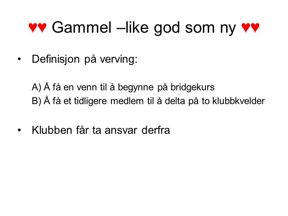 ♥♥ Gammel –like god som ny ♥♥ Definisjon på verving: A)Å få en venn til å begynne på bridgekurs B)Å få et tidligere medlem til å delta på to klubbkvel