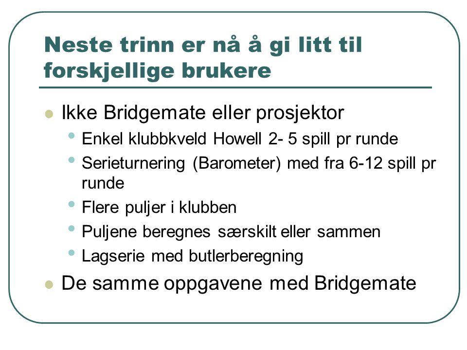 Neste trinn er nå å gi litt til forskjellige brukere Ikke Bridgemate eller prosjektor Enkel klubbkveld Howell 2- 5 spill pr runde Serieturnering (Baro