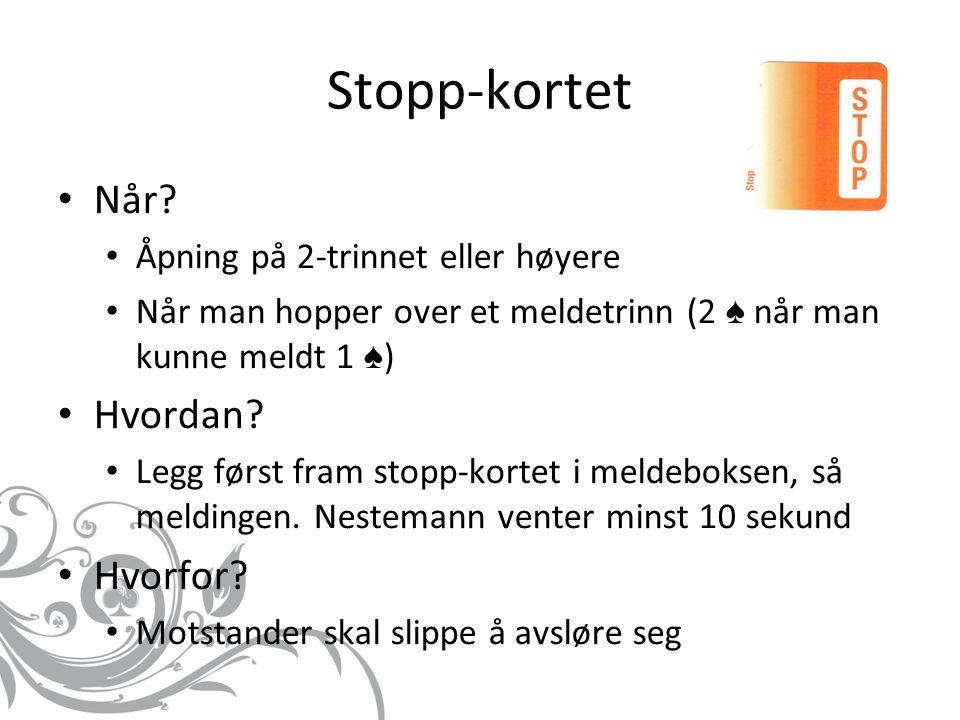 Stopp-kortet Når? Åpning på 2-trinnet eller høyere Når man hopper over et meldetrinn (2 ♠ når man kunne meldt 1 ♠ ) Hvordan? Legg først fram stopp-kor