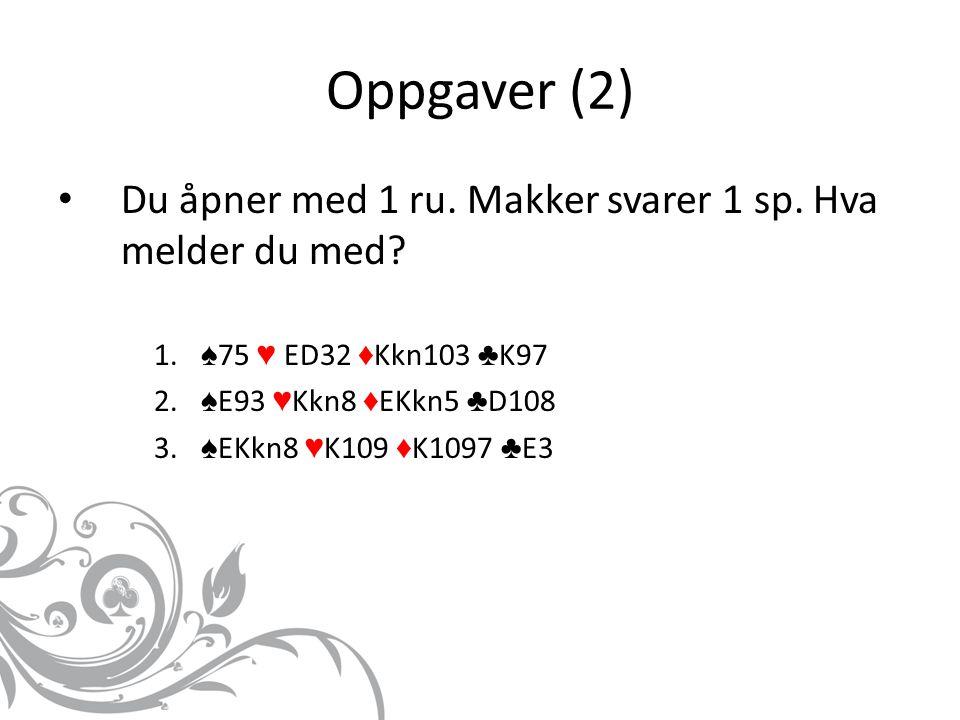 Oppgaver (2) Du åpner med 1 ru. Makker svarer 1 sp.