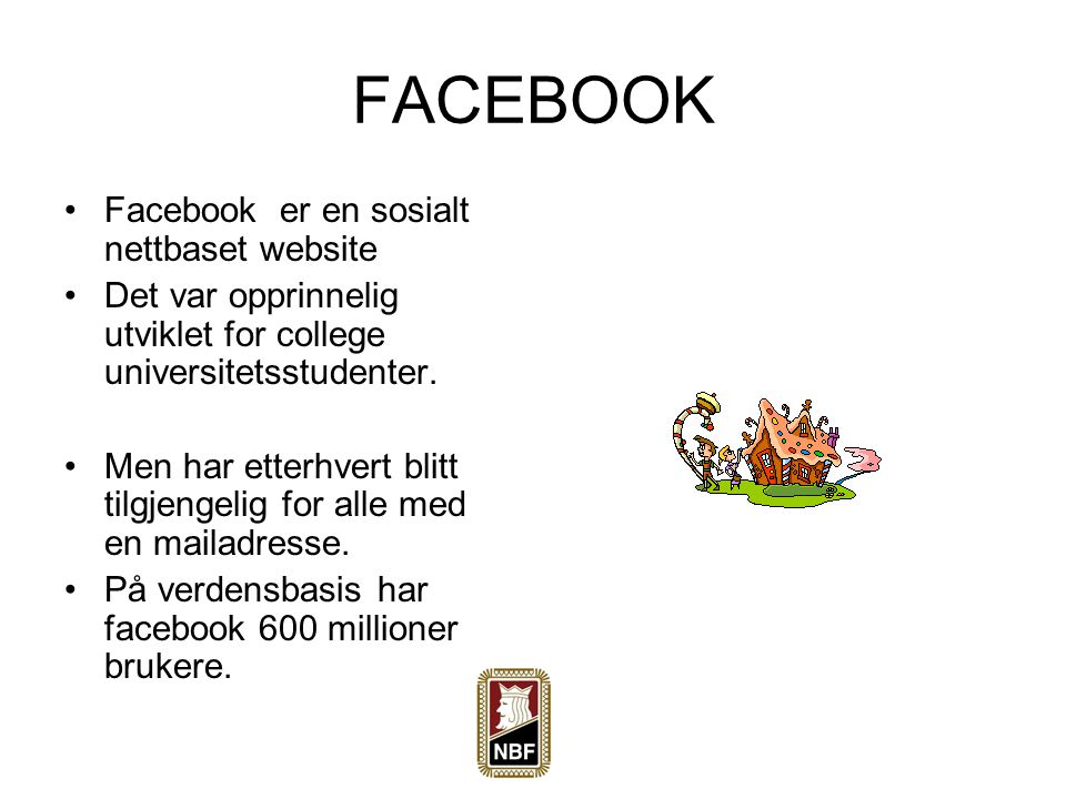 FACEBOOK Facebook er en sosialt nettbaset website Det var opprinnelig utviklet for college universitetsstudenter. Men har etterhvert blitt tilgjengeli