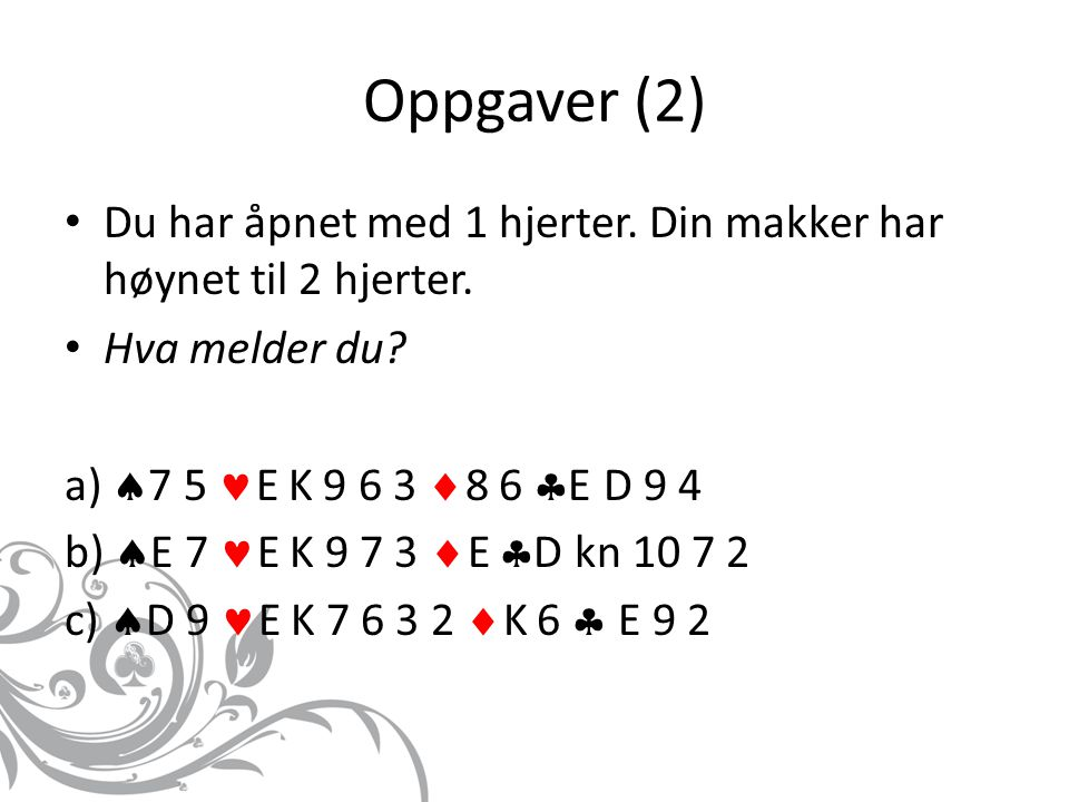 Oppgaver (2) Du har åpnet med 1 hjerter. Din makker har høynet til 2 hjerter. Hva melder du? a)  7 5 E K 9 6 3  8 6  E D 9 4 b)  E 7 E K 9 7 3  E
