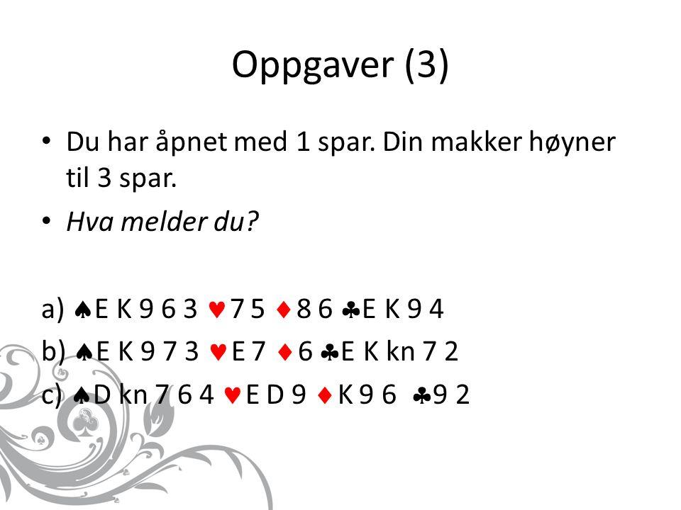 Oppgaver (3) Du har åpnet med 1 spar. Din makker høyner til 3 spar. Hva melder du? a)  E K 9 6 3 7 5  8 6  E K 9 4 b)  E K 9 7 3 E 7  6  E K kn