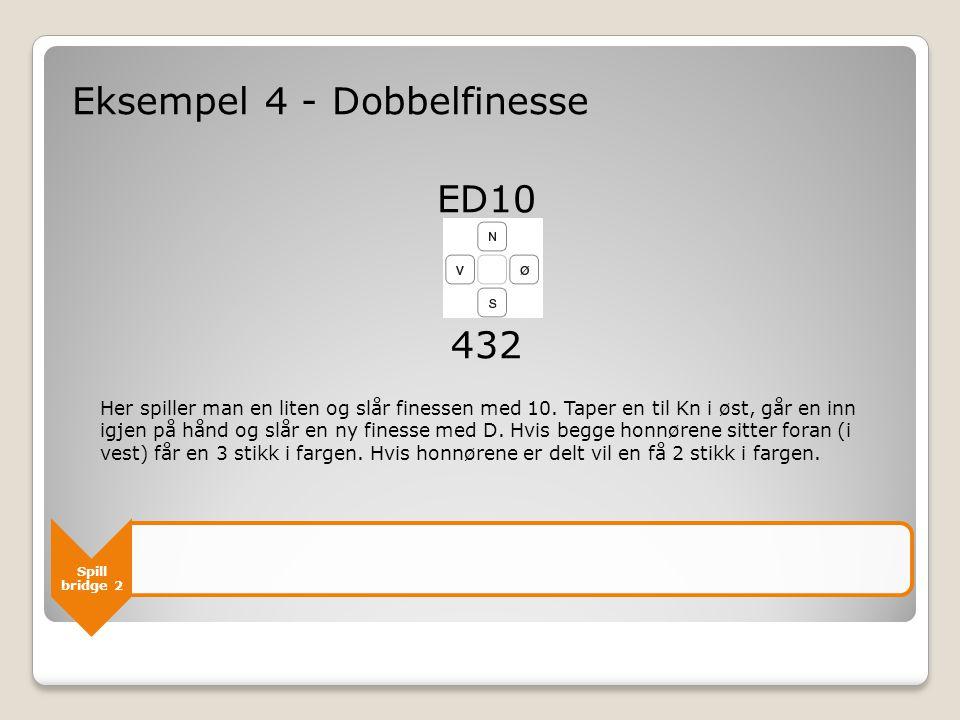 Spill bridge 2 Eksempel 4 - Dobbelfinesse ED10 432 Her spiller man en liten og slår finessen med 10.