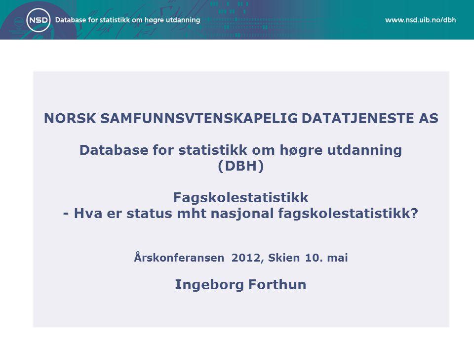 NORSK SAMFUNNSVTENSKAPELIG DATATJENESTE AS Database for statistikk om høgre utdanning (DBH) Fagskolestatistikk - Hva er status mht nasjonal fagskolest