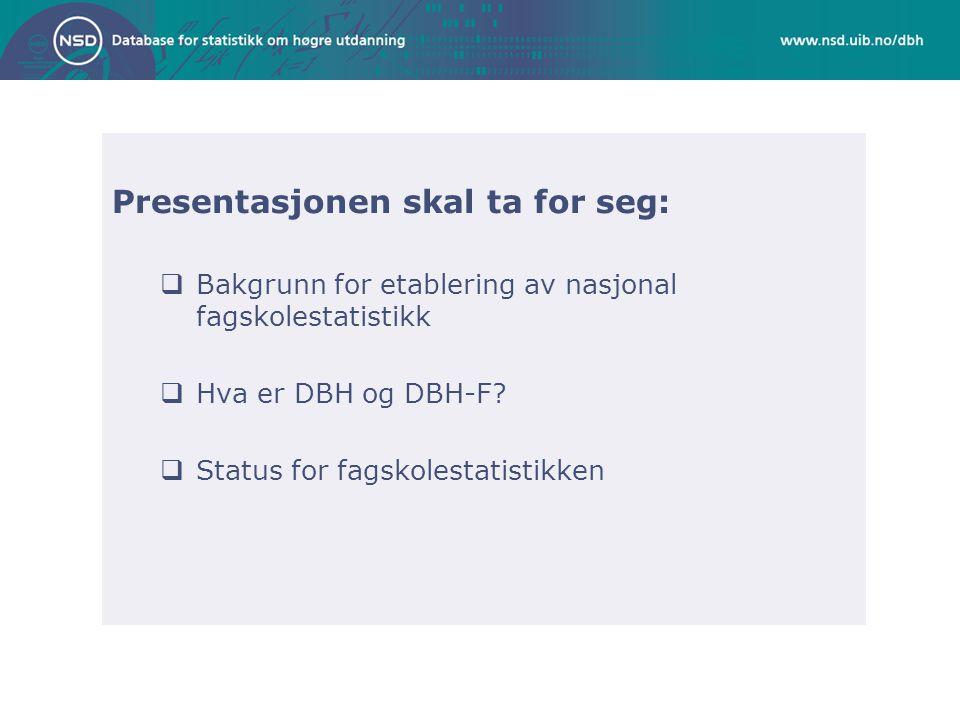 Presentasjonen skal ta for seg:  Bakgrunn for etablering av nasjonal fagskolestatistikk  Hva er DBH og DBH-F?  Status for fagskolestatistikken
