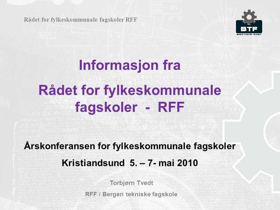 Informasjon fra Rådet for fylkeskommunale fagskoler - RFF Årskonferansen for fylkeskommunale fagskoler Kristiandsund 5. – 7- mai 2010 Torbjørn Tvedt R