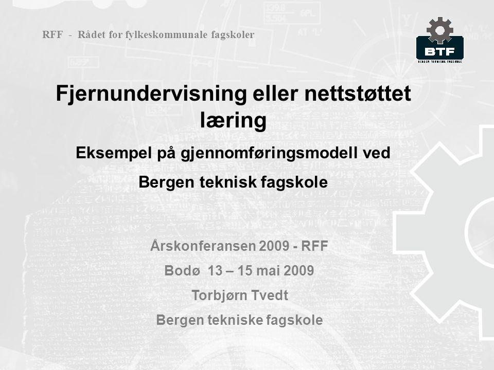 Fjernundervisning eller nettstøttet læring Eksempel på gjennomføringsmodell ved Bergen teknisk fagskole Årskonferansen 2009 - RFF Bodø 13 – 15 mai 2009 Torbjørn Tvedt Bergen tekniske fagskole RFF - Rådet for fylkeskommunale fagskoler