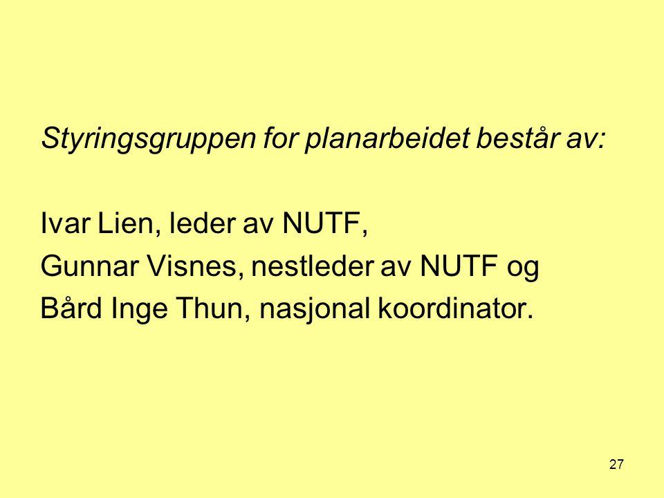 27 Styringsgruppen for planarbeidet består av: Ivar Lien, leder av NUTF, Gunnar Visnes, nestleder av NUTF og Bård Inge Thun, nasjonal koordinator.