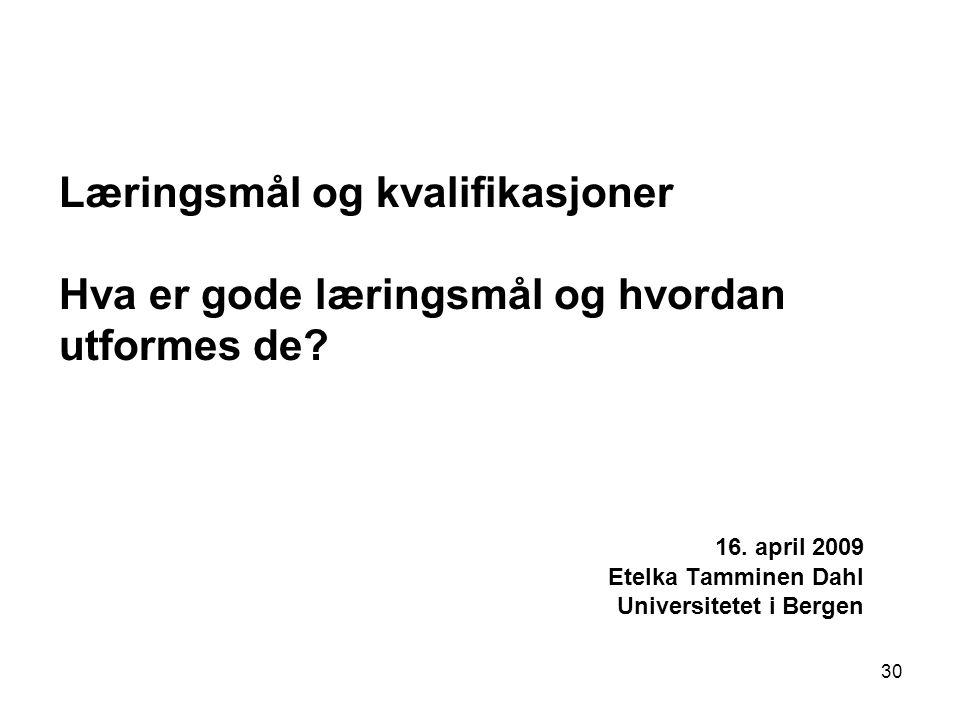30 Læringsmål og kvalifikasjoner Hva er gode læringsmål og hvordan utformes de? 16. april 2009 Etelka Tamminen Dahl Universitetet i Bergen