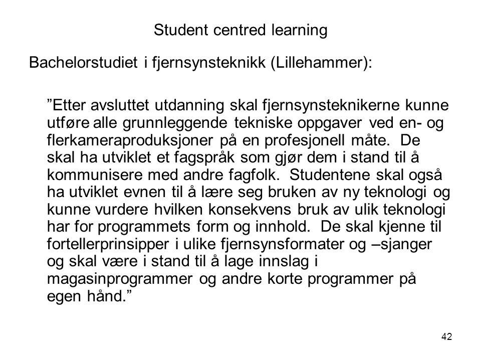 42 Student centred learning Bachelorstudiet i fjernsynsteknikk (Lillehammer): Etter avsluttet utdanning skal fjernsynsteknikerne kunne utføre alle grunnleggende tekniske oppgaver ved en- og flerkameraproduksjoner på en profesjonell måte.