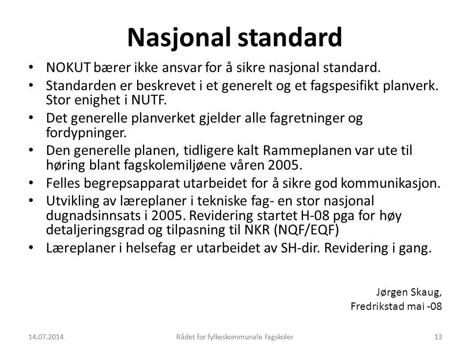 14.07.2014Rådet for fylkeskommunale fagskoler13 Nasjonal standard NOKUT bærer ikke ansvar for å sikre nasjonal standard. Standarden er beskrevet i et