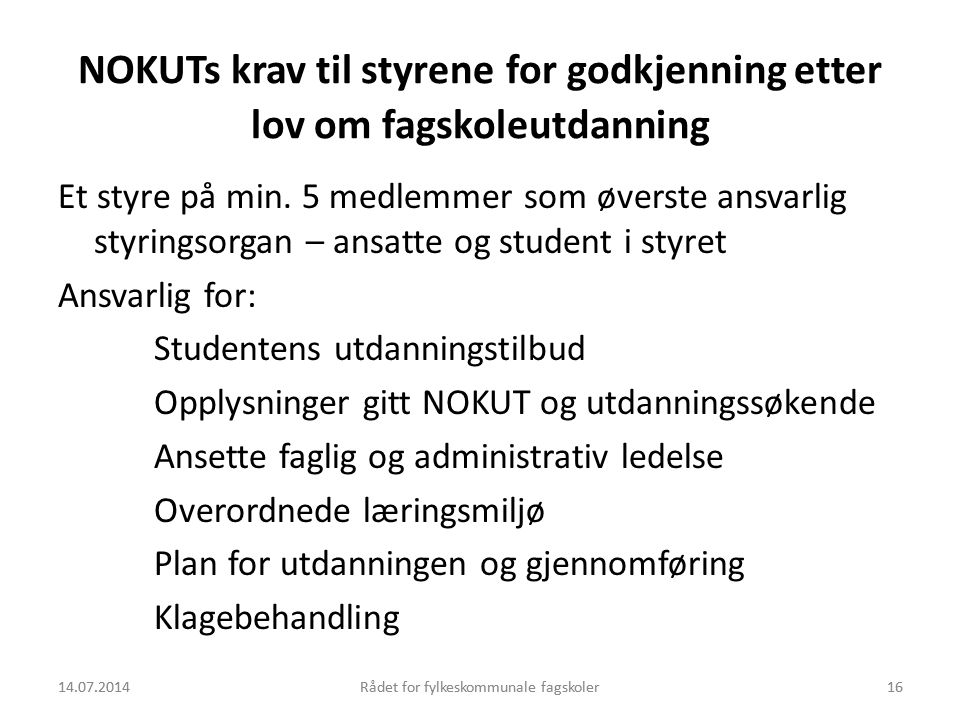 14.07.2014Rådet for fylkeskommunale fagskoler16 NOKUTs krav til styrene for godkjenning etter lov om fagskoleutdanning Et styre på min. 5 medlemmer so