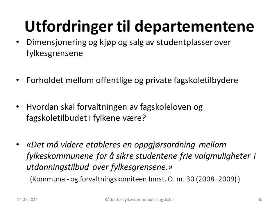 14.07.2014Rådet for fylkeskommunale fagskoler45 Utfordringer til departementene Dimensjonering og kjøp og salg av studentplasser over fylkesgrensene F