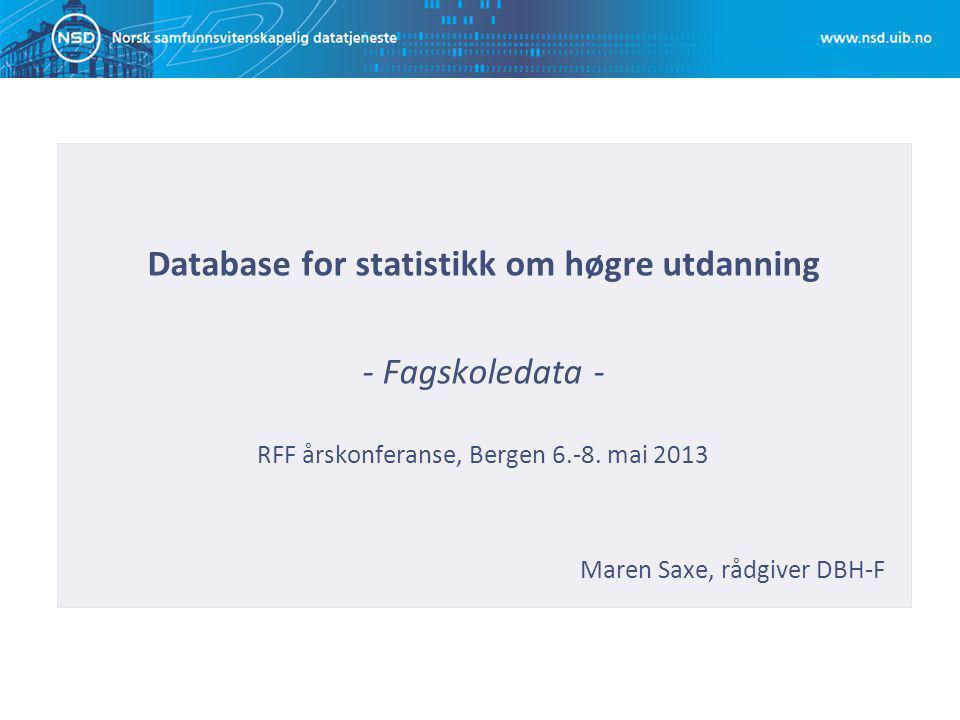 Database for statistikk om høgre utdanning - Fagskoledata - RFF årskonferanse, Bergen 6.-8. mai 2013 Maren Saxe, rådgiver DBH-F