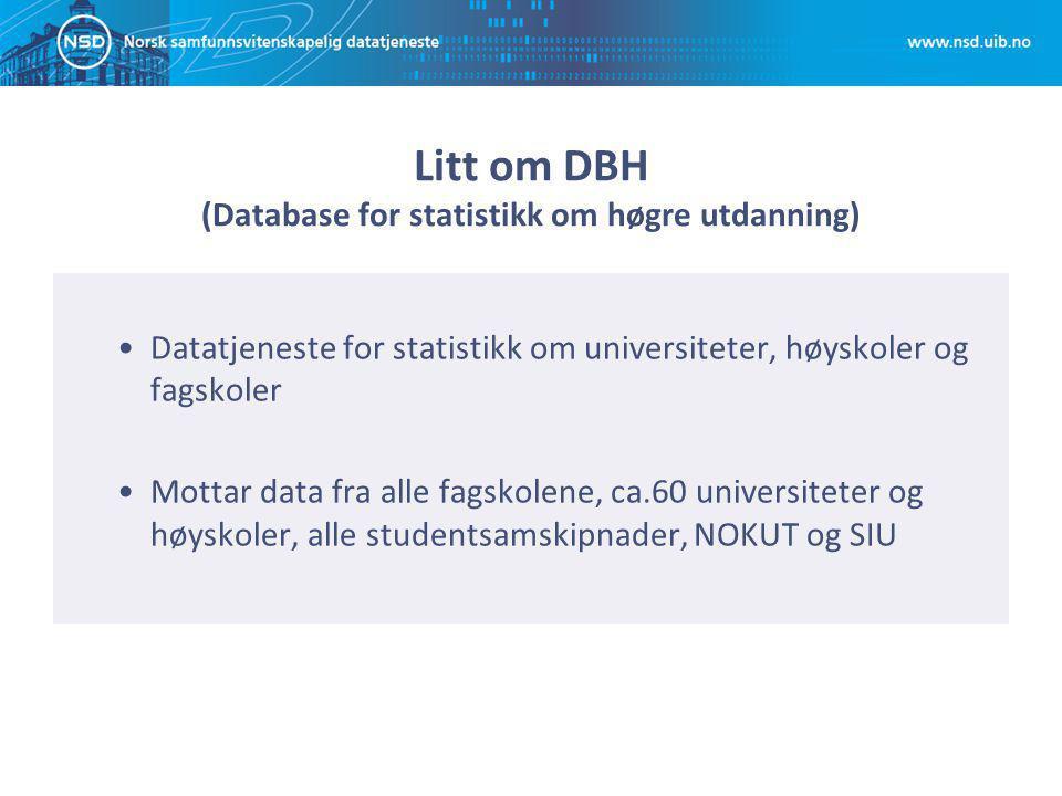 Litt om DBH (Database for statistikk om høgre utdanning) Datatjeneste for statistikk om universiteter, høyskoler og fagskoler Mottar data fra alle fagskolene, ca.60 universiteter og høyskoler, alle studentsamskipnader, NOKUT og SIU