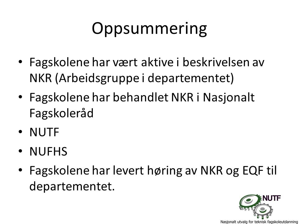 Oppsummering Fagskolene har vært aktive i beskrivelsen av NKR (Arbeidsgruppe i departementet) Fagskolene har behandlet NKR i Nasjonalt Fagskoleråd NUTF NUFHS Fagskolene har levert høring av NKR og EQF til departementet.