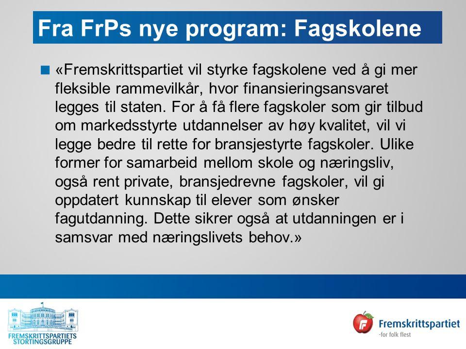 Fra FrPs nye program: Fagskolene  «Fremskrittspartiet vil styrke fagskolene ved å gi mer fleksible rammevilkår, hvor finansieringsansvaret legges til staten.