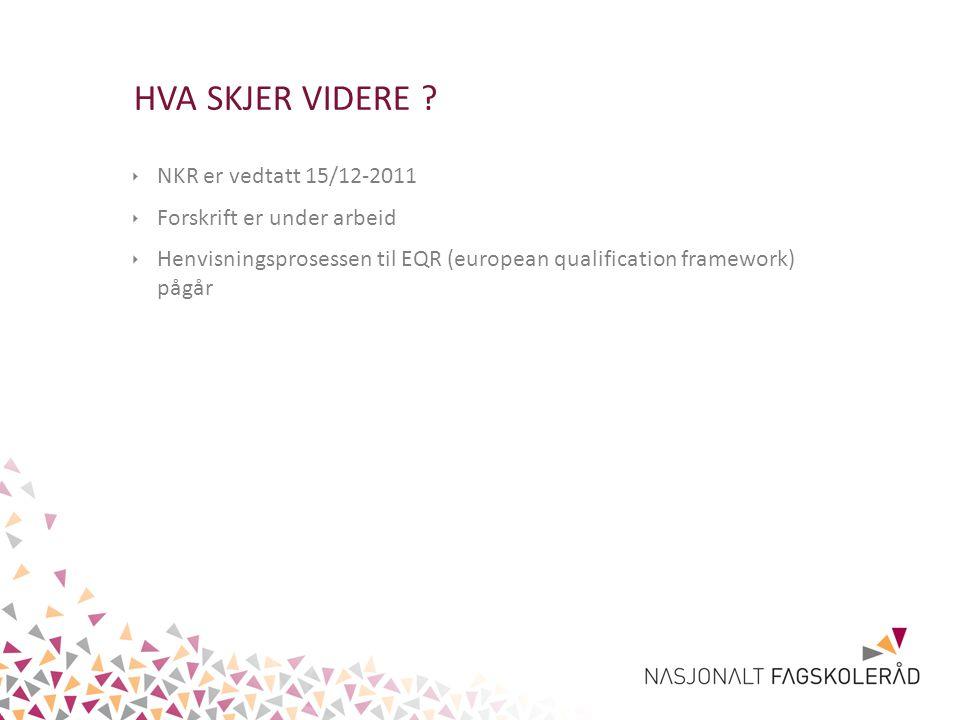 HVA SKJER VIDERE ? ‣ NKR er vedtatt 15/12-2011 ‣ Forskrift er under arbeid ‣ Henvisningsprosessen til EQR (european qualification framework) pågår