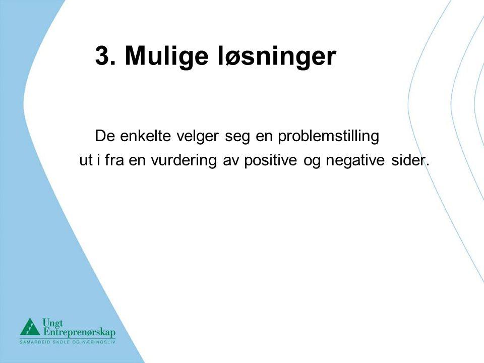 3. Mulige løsninger De enkelte velger seg en problemstilling ut i fra en vurdering av positive og negative sider.