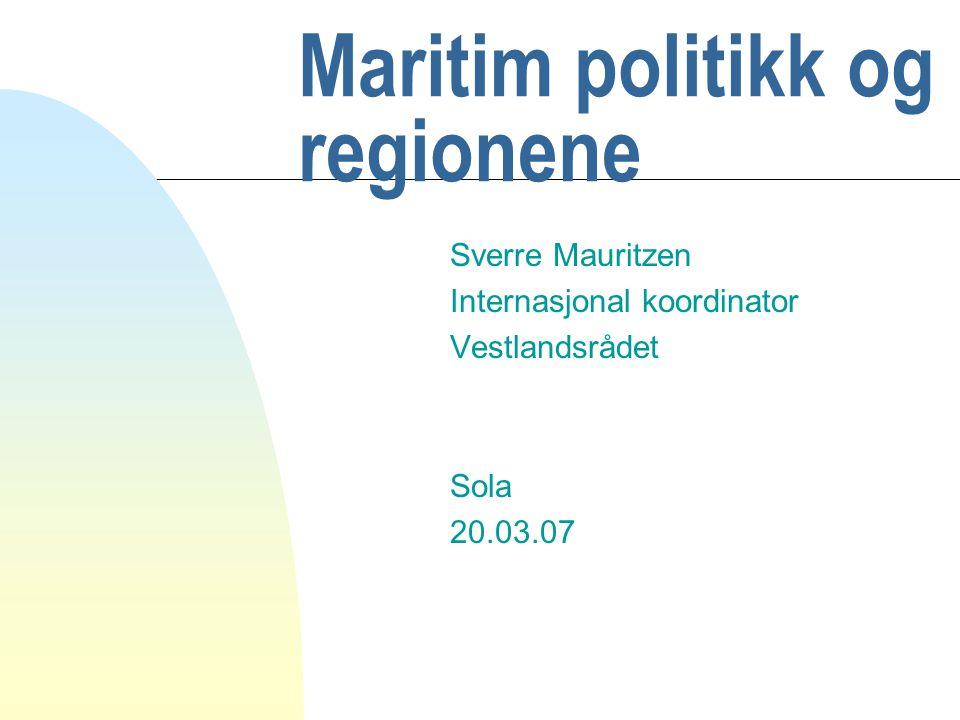 Maritim politikk og regionene Sverre Mauritzen Internasjonal koordinator Vestlandsrådet Sola 20.03.07