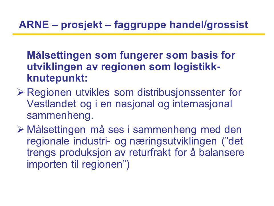 ARNE – prosjekt – faggruppe handel/grossist Målsettingen som fungerer som basis for utviklingen av regionen som logistikk- knutepunkt:  Regionen utvikles som distribusjonssenter for Vestlandet og i en nasjonal og internasjonal sammenheng.