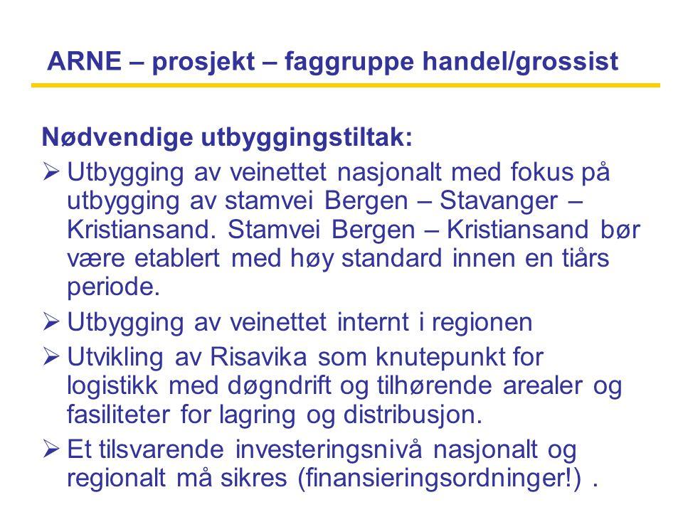 ARNE – prosjekt – faggruppe handel/grossist Nødvendige utbyggingstiltak:  Utbygging av veinettet nasjonalt med fokus på utbygging av stamvei Bergen – Stavanger – Kristiansand.