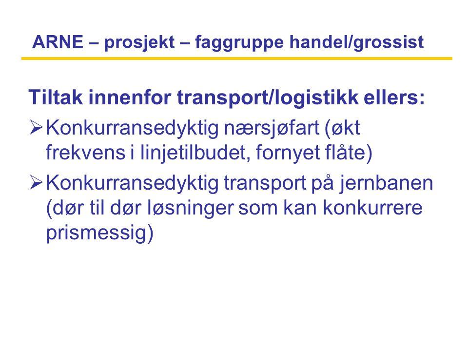 ARNE – prosjekt – faggruppe handel/grossist Tiltak innenfor transport/logistikk ellers:  Konkurransedyktig nærsjøfart (økt frekvens i linjetilbudet, fornyet flåte)  Konkurransedyktig transport på jernbanen (dør til dør løsninger som kan konkurrere prismessig)