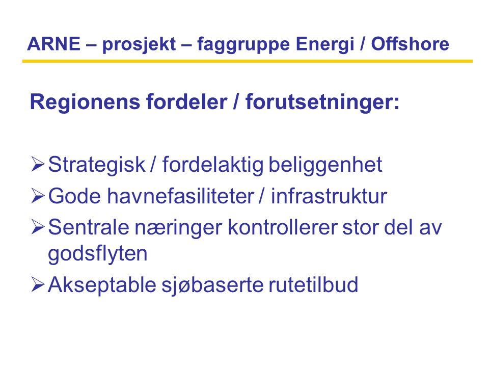 ARNE – prosjekt – faggruppe Energi / Offshore Regionens fordeler / forutsetninger:  Strategisk / fordelaktig beliggenhet  Gode havnefasiliteter / infrastruktur  Sentrale næringer kontrollerer stor del av godsflyten  Akseptable sjøbaserte rutetilbud