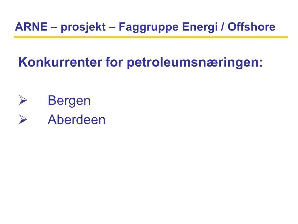 ARNE – prosjekt – Faggruppe Energi / Offshore Konkurrenter for petroleumsnæringen:  Bergen  Aberdeen