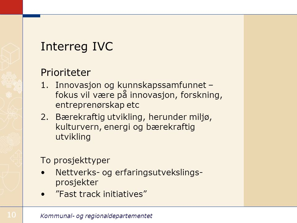 Kommunal- og regionaldepartementet 10 Interreg IVC Prioriteter 1.Innovasjon og kunnskapssamfunnet – fokus vil være på innovasjon, forskning, entreprenørskap etc 2.Bærekraftig utvikling, herunder miljø, kulturvern, energi og bærekraftig utvikling To prosjekttyper Nettverks- og erfaringsutvekslings- prosjekter Fast track initiatives