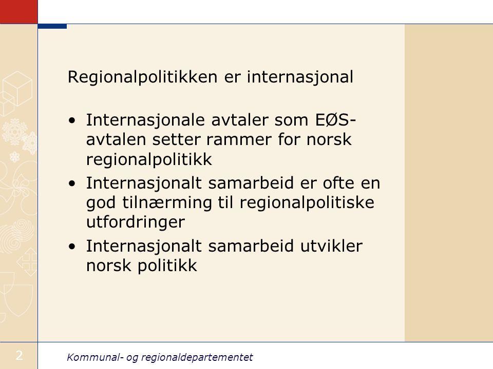 Kommunal- og regionaldepartementet 2 Regionalpolitikken er internasjonal Internasjonale avtaler som EØS- avtalen setter rammer for norsk regionalpolitikk Internasjonalt samarbeid er ofte en god tilnærming til regionalpolitiske utfordringer Internasjonalt samarbeid utvikler norsk politikk