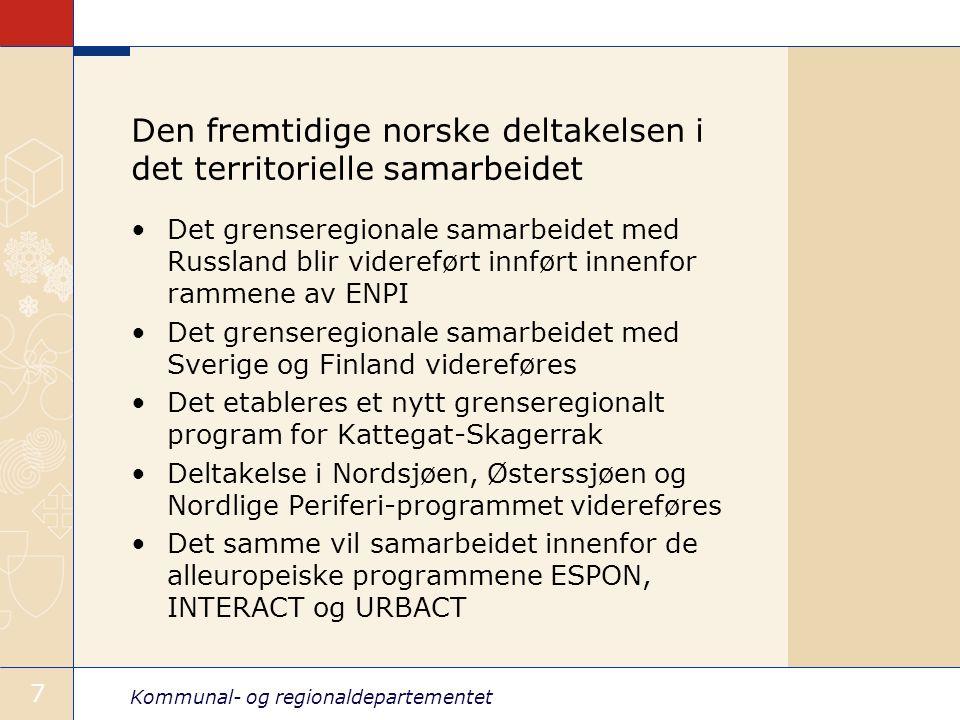 Kommunal- og regionaldepartementet 7 Den fremtidige norske deltakelsen i det territorielle samarbeidet Det grenseregionale samarbeidet med Russland blir videreført innført innenfor rammene av ENPI Det grenseregionale samarbeidet med Sverige og Finland videreføres Det etableres et nytt grenseregionalt program for Kattegat-Skagerrak Deltakelse i Nordsjøen, Østerssjøen og Nordlige Periferi-programmet videreføres Det samme vil samarbeidet innenfor de alleuropeiske programmene ESPON, INTERACT og URBACT