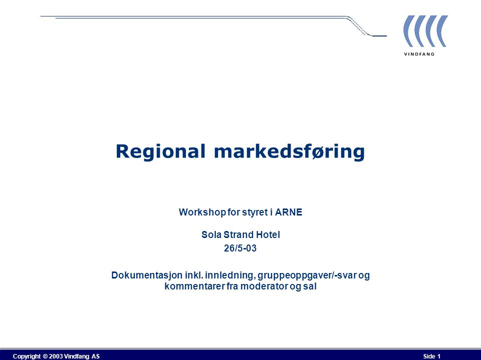 Copyright © 2003 Vindfang AS Side 1 Regional markedsføring Workshop for styret i ARNE Sola Strand Hotel 26/5-03 Dokumentasjon inkl. innledning, gruppe